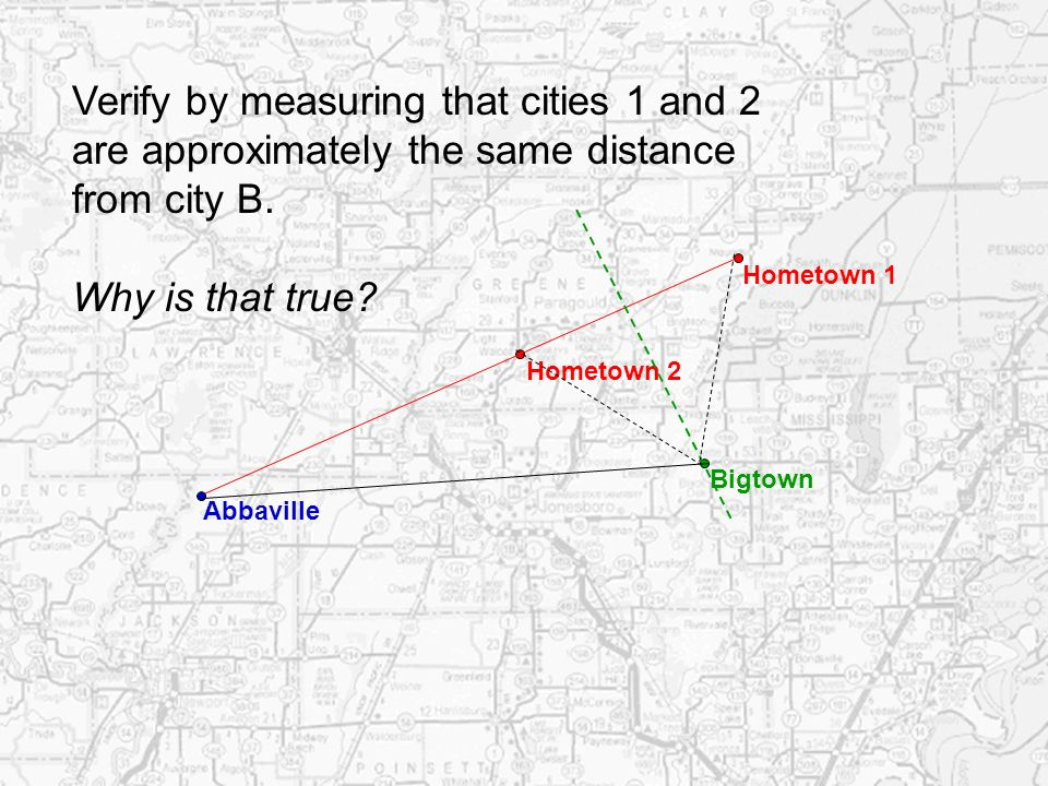Hometown 1 Hometown 2 Verify by measuring that cities 1 and 2 are approximately the same distance from city B. Why is that true? Abbaville Bigtown