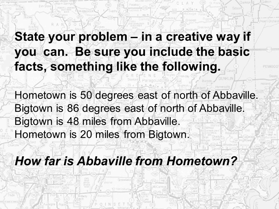 State your problem – in a creative way if you can. Be sure you include the basic facts, something like the following. Hometown is 50 degrees east of n