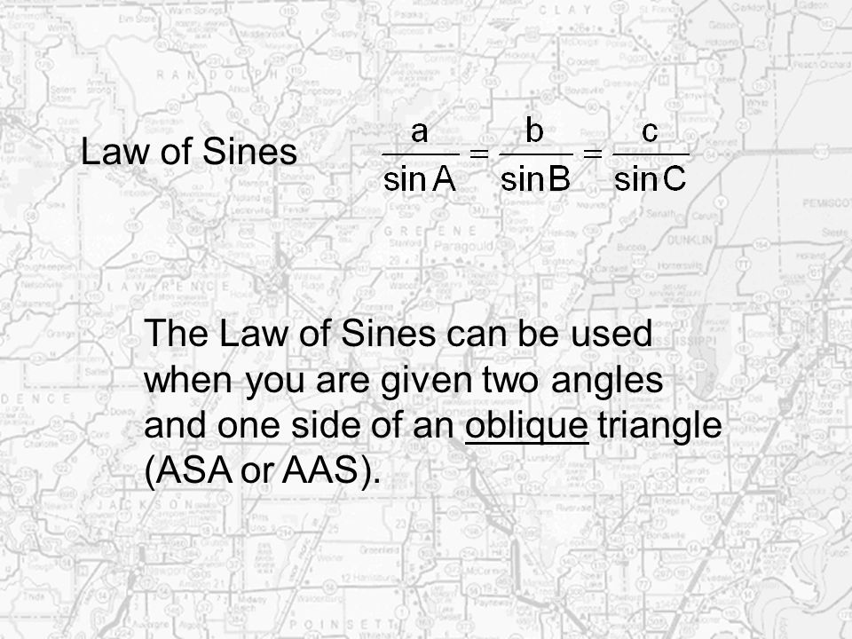 Law of Sines The Law of Sines can be used when you are given two angles and one side of an oblique triangle (ASA or AAS).