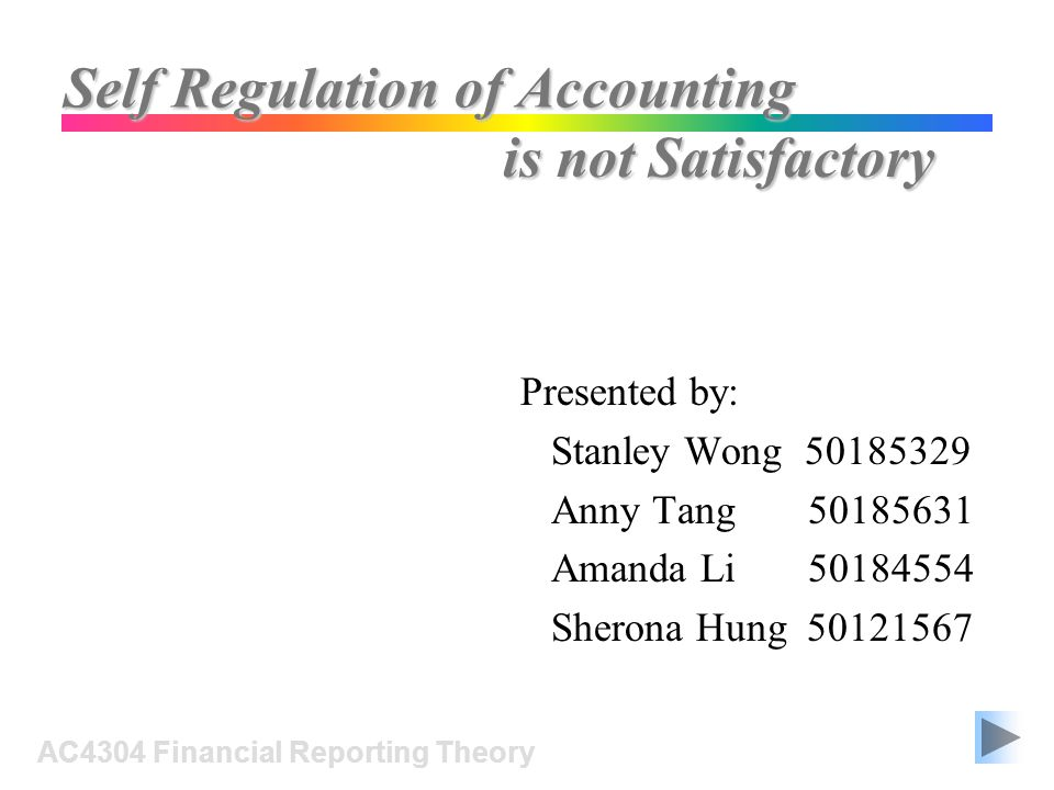 Self Regulation of Accounting Presented by: Stanley Wong Anny Tang Amanda Li Sherona Hung AC4304 Financial Reporting Theory is not Satisfactory