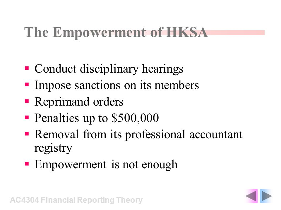 The Empowerment of HKSA Conduct disciplinary hearings Impose sanctions on its members Reprimand orders Penalties up to $500,000 Removal from its professional accountant registry Empowerment is not enough AC4304 Financial Reporting Theory