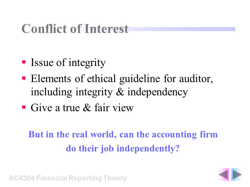 Conflict of Interest Issue of integrity Elements of ethical guideline for auditor, including integrity & independency Give a true & fair view AC4304 Financial Reporting Theory But in the real world, can the accounting firm do their job independently