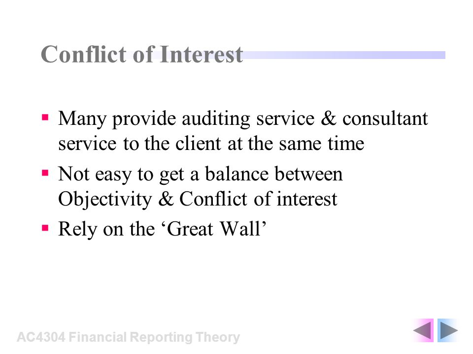 Conflict of Interest Many provide auditing service & consultant service to the client at the same time Not easy to get a balance between Objectivity & Conflict of interest Rely on the Great Wall AC4304 Financial Reporting Theory