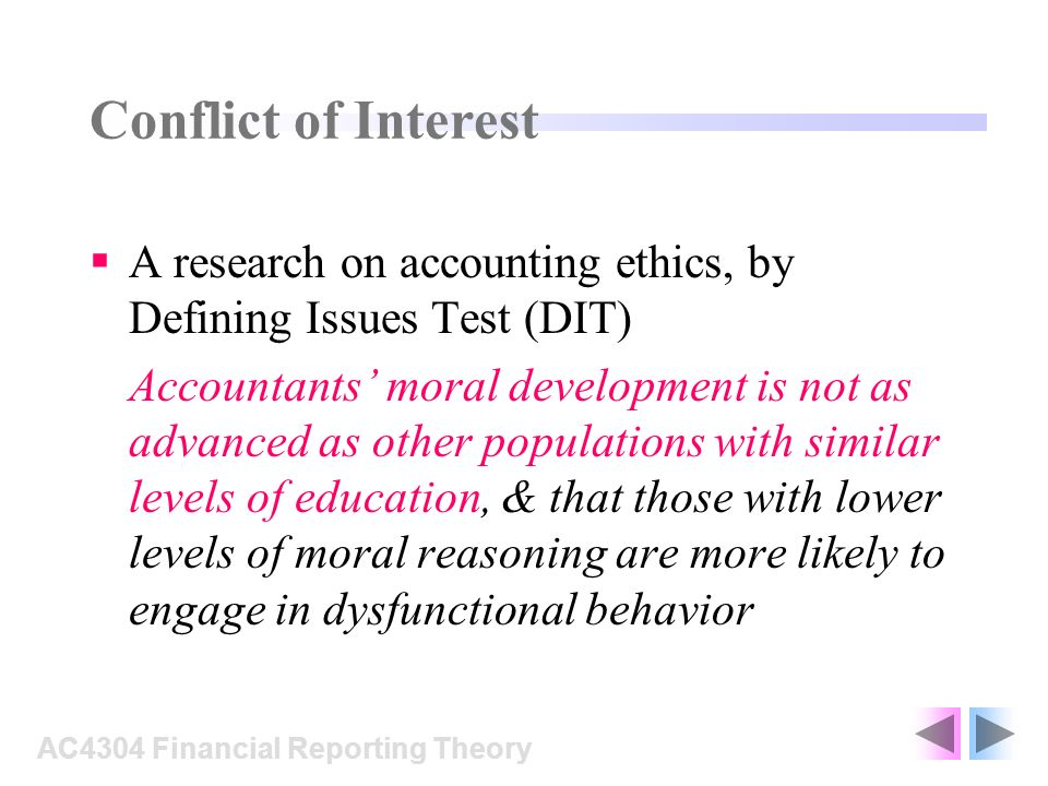 Conflict of Interest A research on accounting ethics, by Defining Issues Test (DIT) Accountants moral development is not as advanced as other populations with similar levels of education, & that those with lower levels of moral reasoning are more likely to engage in dysfunctional behavior AC4304 Financial Reporting Theory