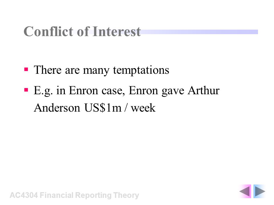 Conflict of Interest There are many temptations E.g. in Enron case, Enron gave Arthur Anderson US$1m / week AC4304 Financial Reporting Theory