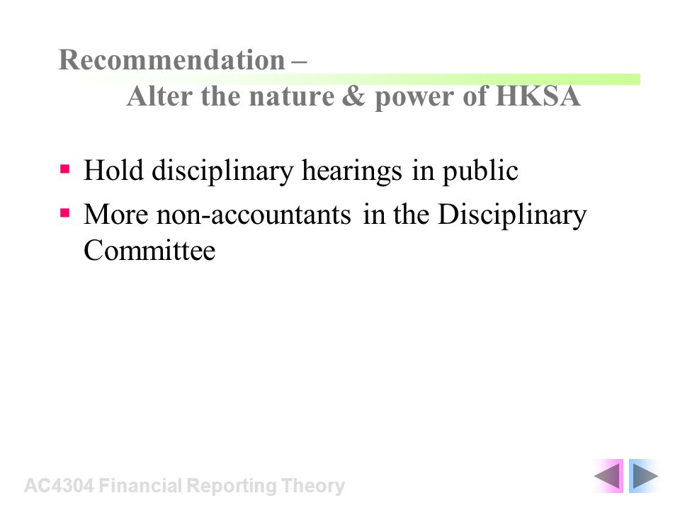 Hold disciplinary hearings in public More non-accountants in the Disciplinary Committee AC4304 Financial Reporting Theory Recommendation – Alter the n