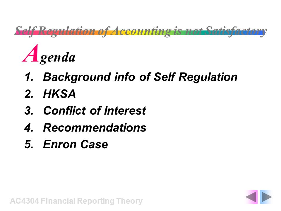 1.Background info of Self Regulation 2.HKSA 3.Conflict of Interest 4.Recommendations 5.Enron Case AC4304 Financial Reporting Theory Self Regulation of
