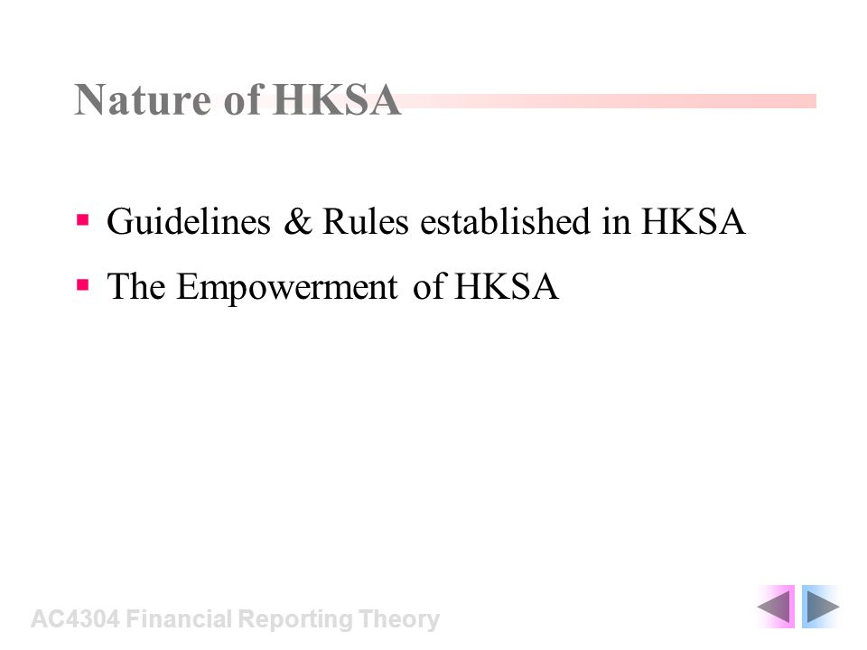 Guidelines & rules established in HKSA HK Statements of Professional Ethics : Based on old UK ethical rules Established when most accounting firms work was auditing SFC Director of Accounting Policy, During 90s accountants are required to perform more variable works than before AC4304 Financial Reporting Theory