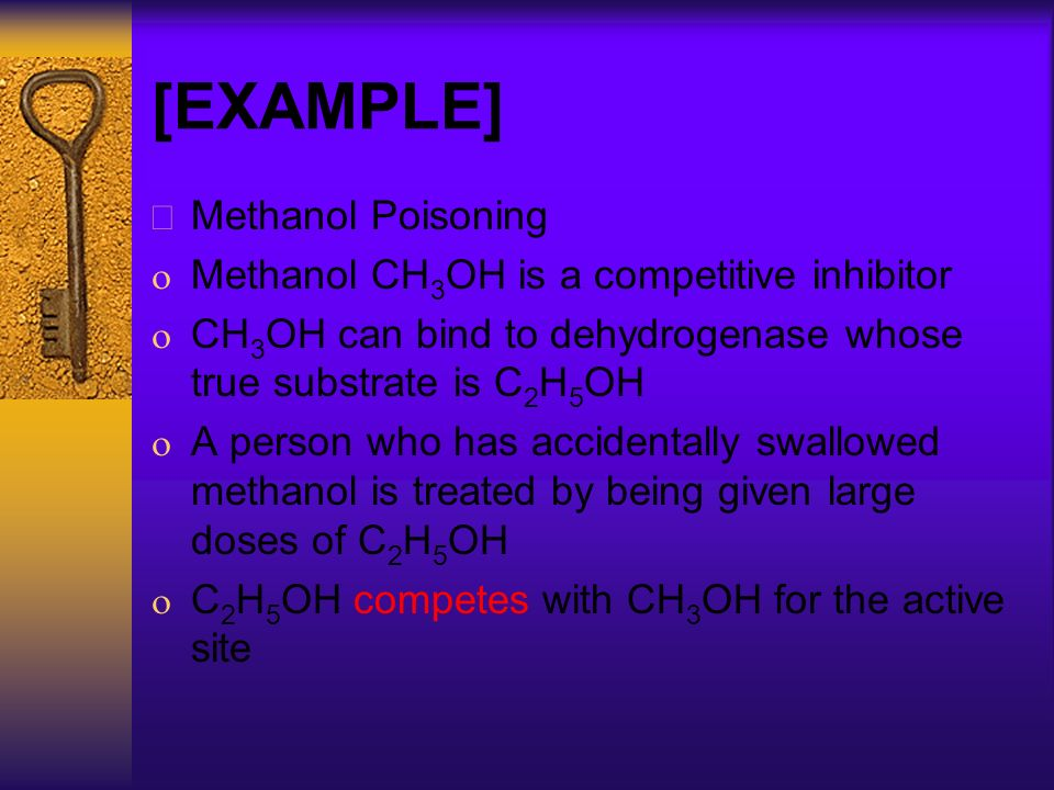 [EXAMPLE] Methanol Poisoning Methanol CH 3 OH is a competitive inhibitor CH 3 OH can bind to dehydrogenase whose true substrate is C 2 H 5 OH A person who has accidentally swallowed methanol is treated by being given large doses of C 2 H 5 OH C 2 H 5 OH competes with CH 3 OH for the active site