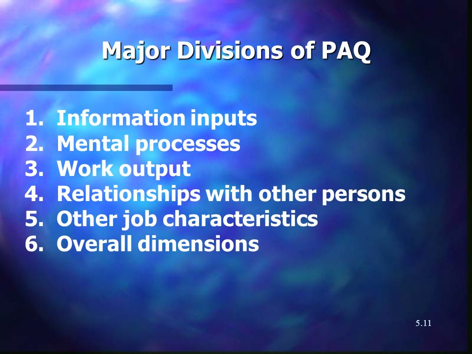 5.11 Major Divisions of PAQ 1. Information inputs 2. Mental processes 3. Work output 4. Relationships with other persons 5. Other job characteristics