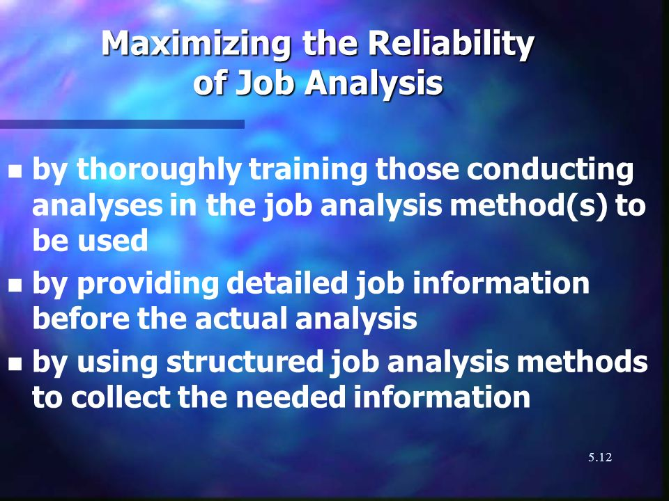 5.12 Maximizing the Reliability of Job Analysis n n by thoroughly training those conducting analyses in the job analysis method(s) to be used n n by p