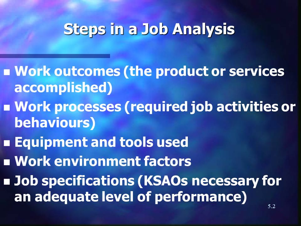 5.2 n n Work outcomes (the product or services accomplished) n n Work processes (required job activities or behaviours) n n Equipment and tools used n