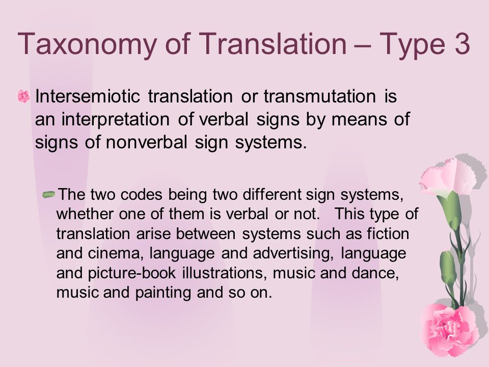 Taxonomy of Translation – Type 3 Intersemiotic translation or transmutation is an interpretation of verbal signs by means of signs of nonverbal sign s