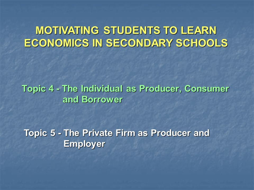 Topic 4 - The Individual as Producer, Consumer and Borrower Topic 5 - The Private Firm as Producer and Employer MOTIVATING STUDENTS TO LEARN ECONOMICS