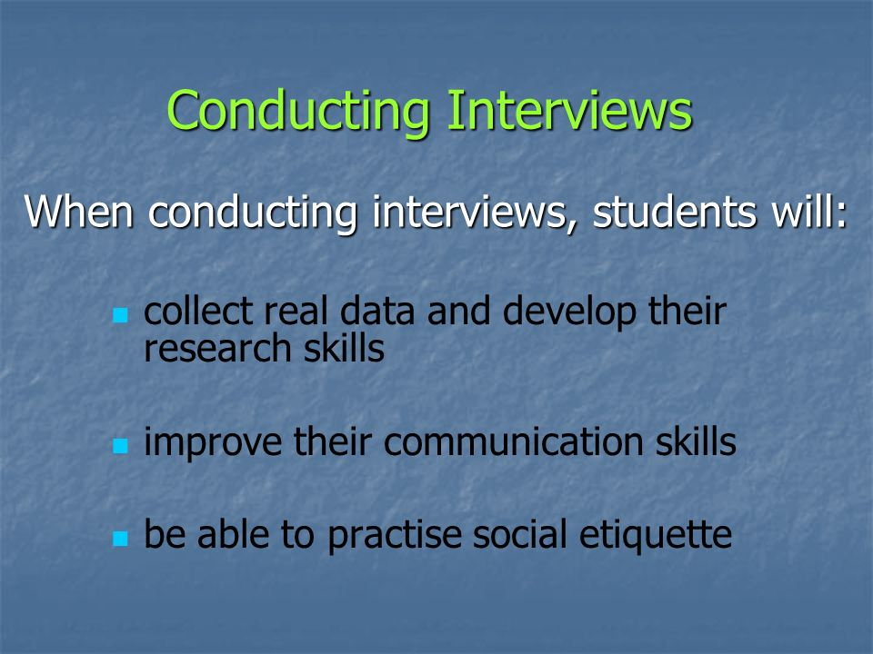 Conducting Interviews collect real data and develop their research skills improve their communication skills be able to practise social etiquette When