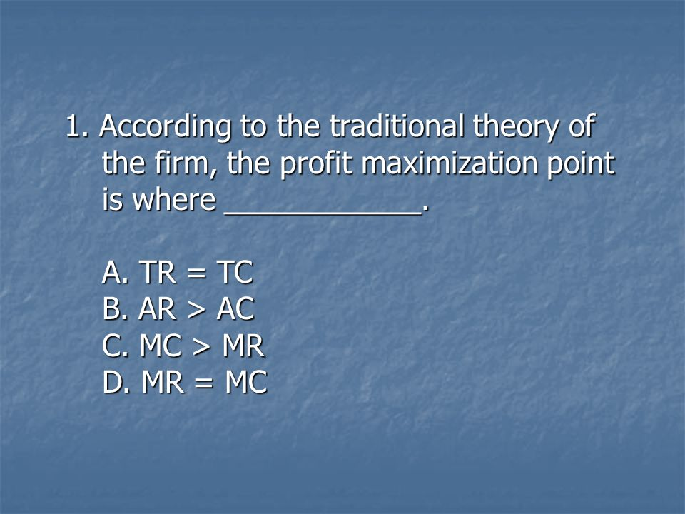 1. According to the traditional theory of the firm, the profit maximization point the firm, the profit maximization point is where ____________. is wh