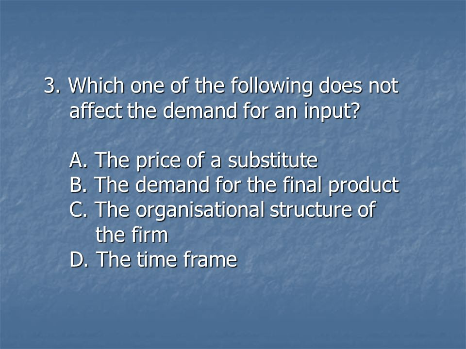 3. Which one of the following does not affect the demand for an input? affect the demand for an input? A. The price of a substitute A. The price of a