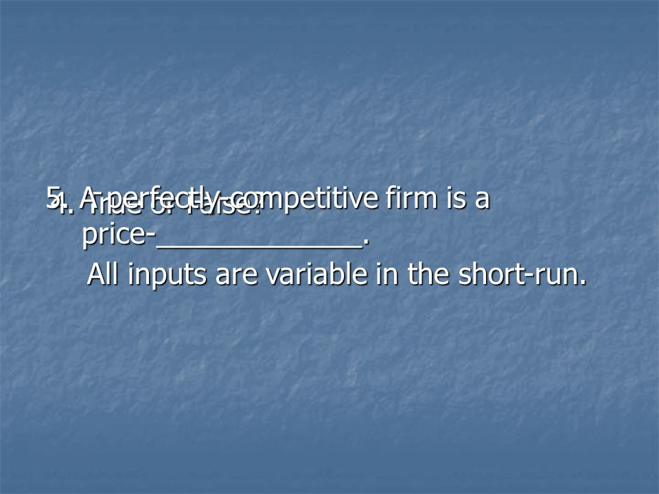 4. True or False? All inputs are variable in the short-run. All inputs are variable in the short-run. 5. A perfectly-competitive firm is a price-_____