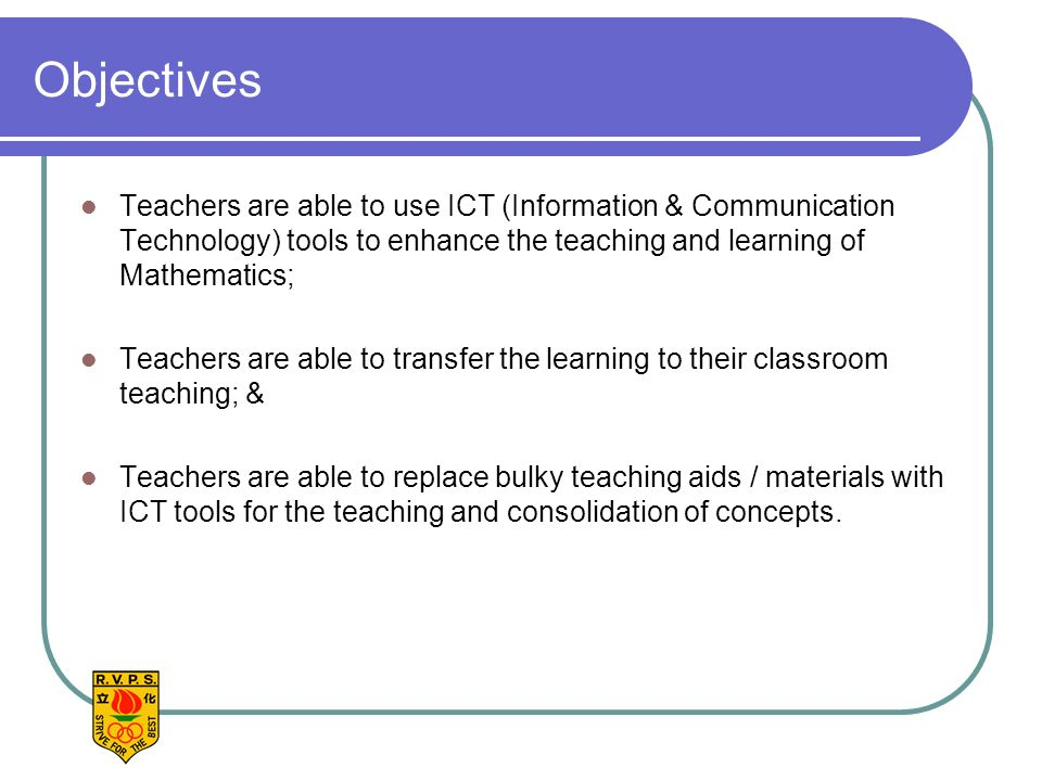 Objectives Teachers are able to use ICT (Information & Communication Technology) tools to enhance the teaching and learning of Mathematics; Teachers are able to transfer the learning to their classroom teaching; & Teachers are able to replace bulky teaching aids / materials with ICT tools for the teaching and consolidation of concepts.