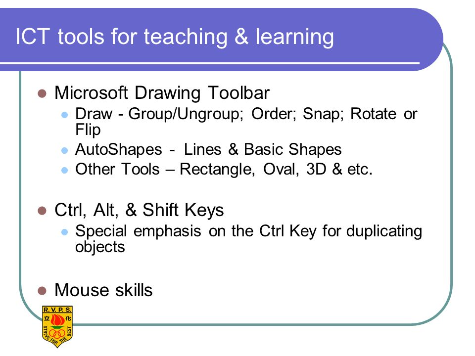 ICT tools for teaching & learning Microsoft Drawing Toolbar Draw - Group/Ungroup; Order; Snap; Rotate or Flip AutoShapes - Lines & Basic Shapes Other Tools – Rectangle, Oval, 3D & etc.