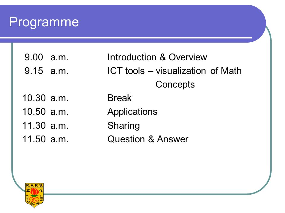 Programme 9.00 a.m. Introduction & Overview 9.15 a.m.ICT tools – visualization of Math Concepts 10.30a.m.Break 10.50a.m.Applications 11.30a.m.Sharing