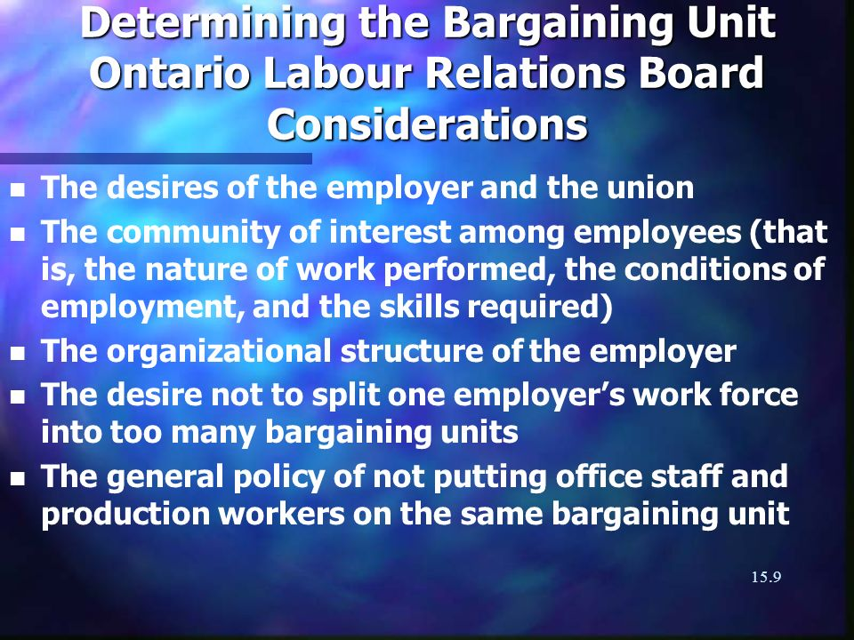 15.9 Determining the Bargaining Unit Ontario Labour Relations Board Considerations n n The desires of the employer and the union n n The community of interest among employees (that is, the nature of work performed, the conditions of employment, and the skills required) n n The organizational structure of the employer n n The desire not to split one employers work force into too many bargaining units n n The general policy of not putting office staff and production workers on the same bargaining unit