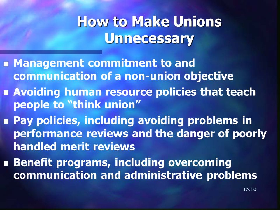 15.10 How to Make Unions Unnecessary n n Management commitment to and communication of a non-union objective n n Avoiding human resource policies that