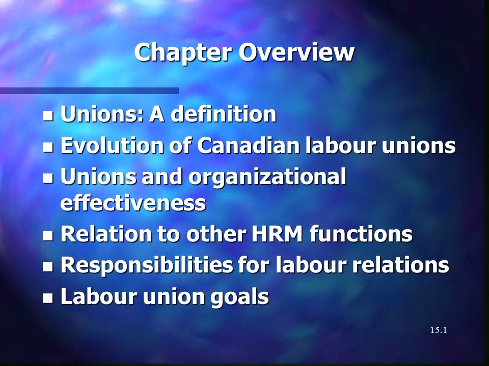 15.1 Chapter Overview n Unions: A definition n Evolution of Canadian labour unions n Unions and organizational effectiveness n Relation to other HRM functions n Responsibilities for labour relations n Labour union goals