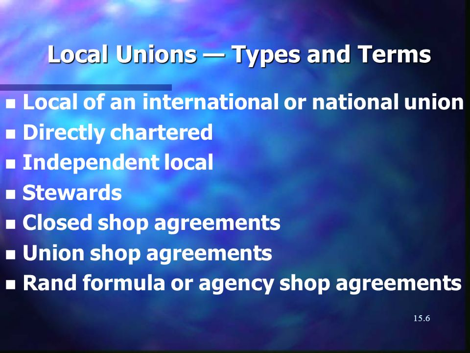 15.6 Local Unions Types and Terms n n Local of an international or national union n n Directly chartered n n Independent local n n Stewards n n Closed shop agreements n n Union shop agreements n n Rand formula or agency shop agreements
