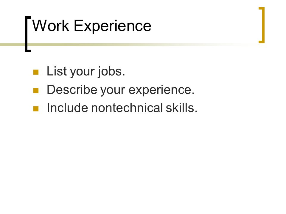 Work Experience List your jobs. Describe your experience. Include nontechnical skills.