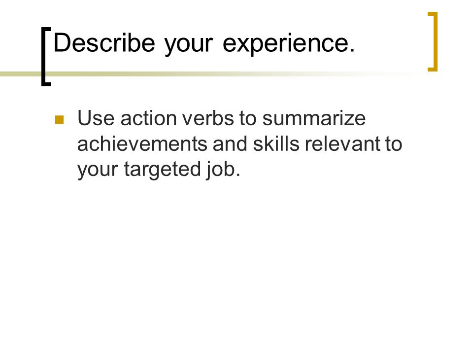 Describe your experience. Use action verbs to summarize achievements and skills relevant to your targeted job.