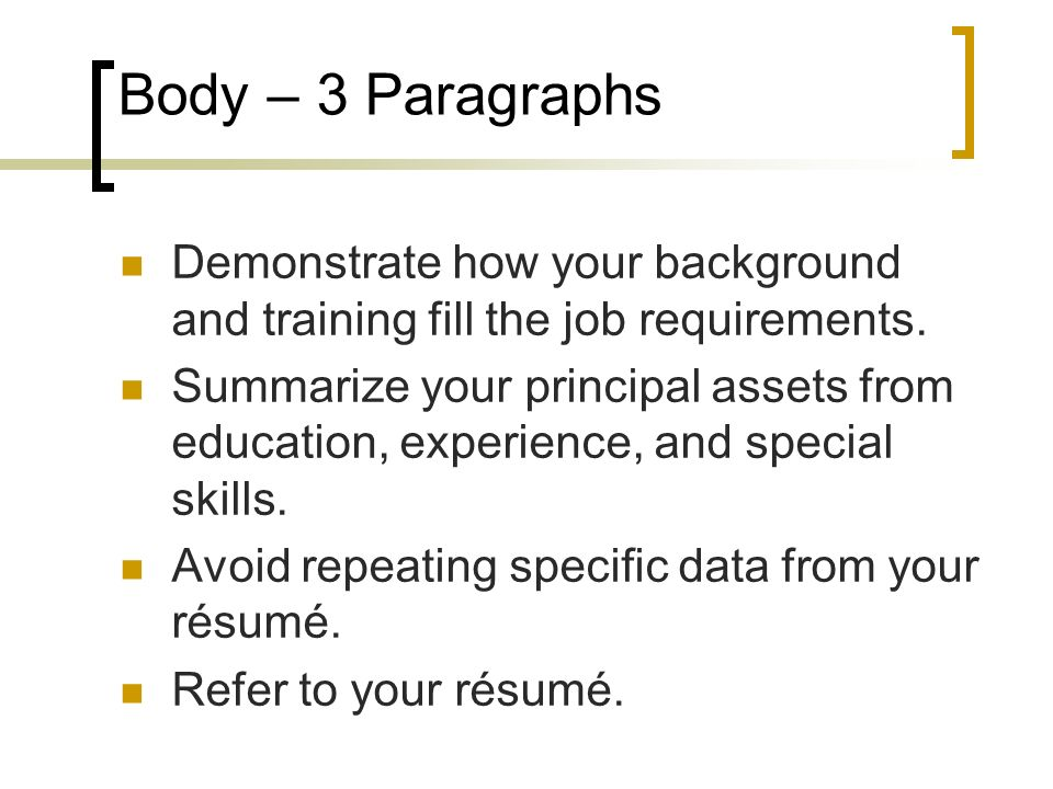 Body – 3 Paragraphs Demonstrate how your background and training fill the job requirements. Summarize your principal assets from education, experience