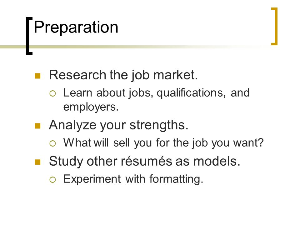 Preparation Research the job market. Learn about jobs, qualifications, and employers. Analyze your strengths. What will sell you for the job you want?