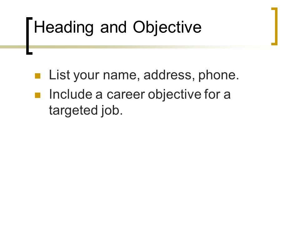 Heading and Objective List your name, address, phone. Include a career objective for a targeted job.
