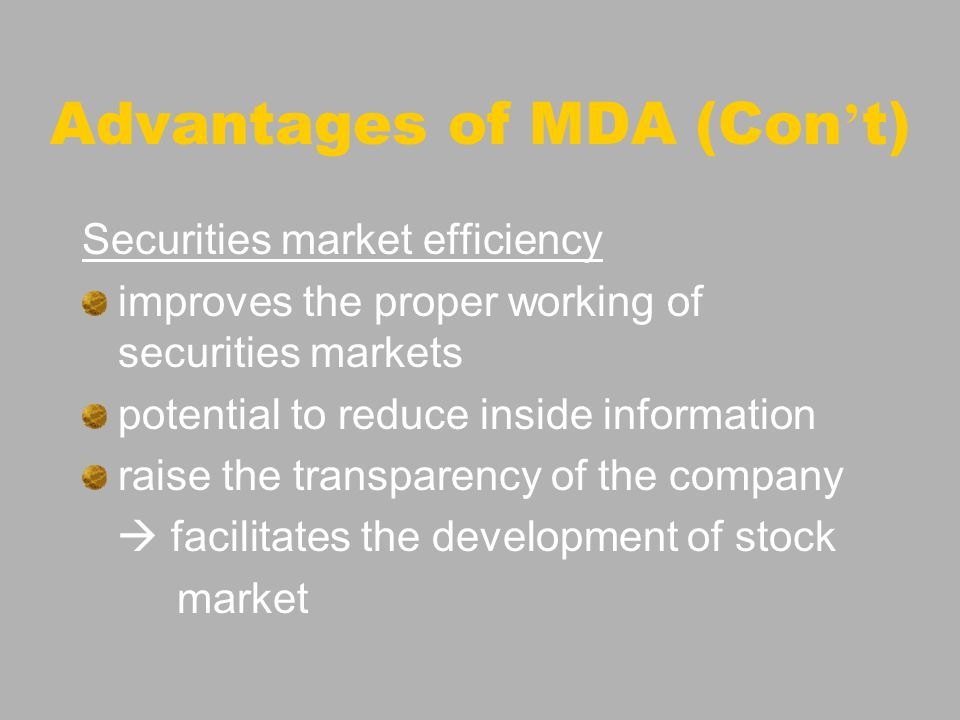 Advantages of MDA (Con t) Securities market efficiency improves the proper working of securities markets potential to reduce inside information raise
