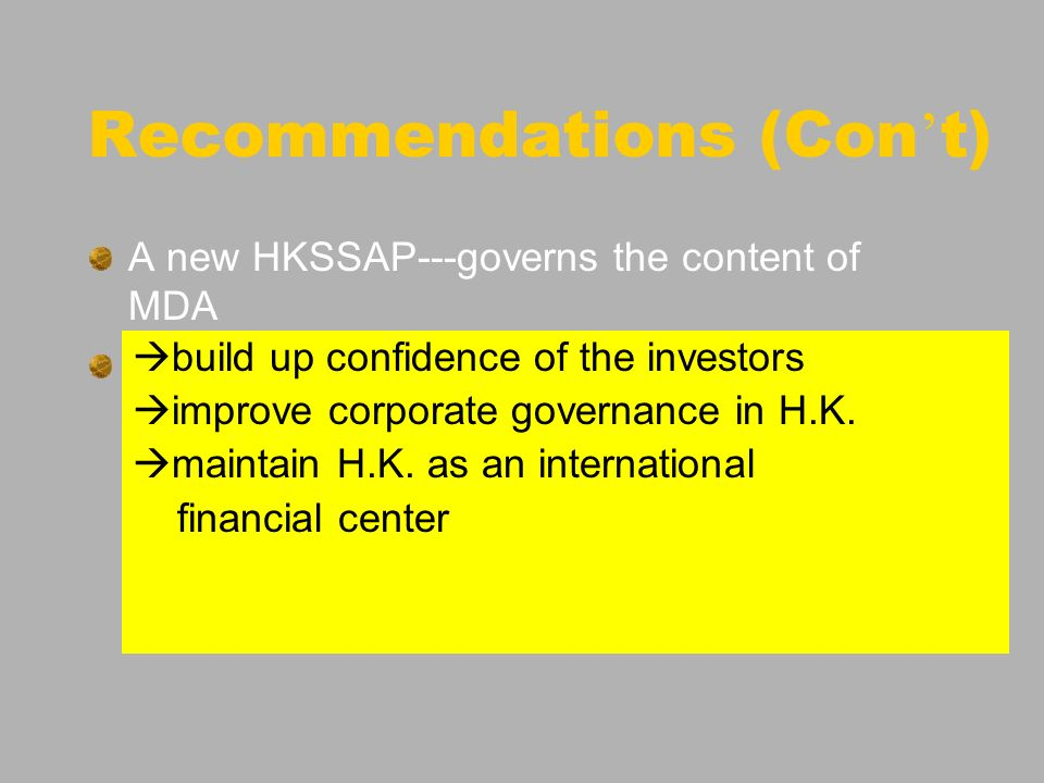 Recommendations (Con t) A new HKSSAP---governs the content of MDA e.g. risk factors relating to specific company impact of technology development to t