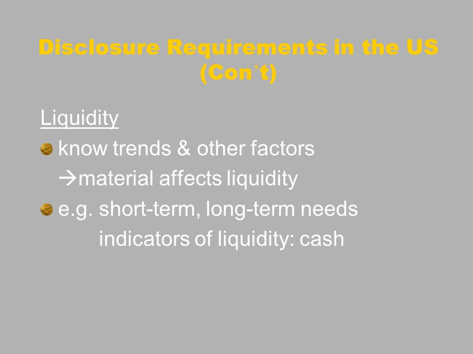 Disclosure Requirements in the US (Con t) Liquidity know trends & other factors material affects liquidity e.g. short-term, long-term needs indicators