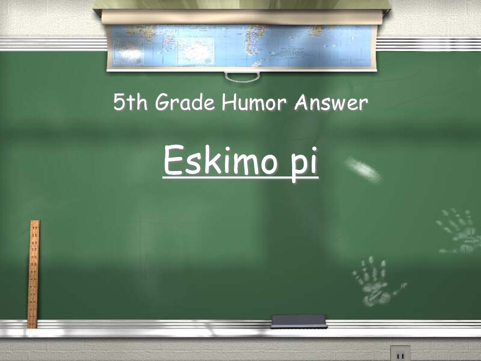 5th Grade Humor Question What do you get when you divide the circumference of a native Alaskan by its diameter? CHEATS