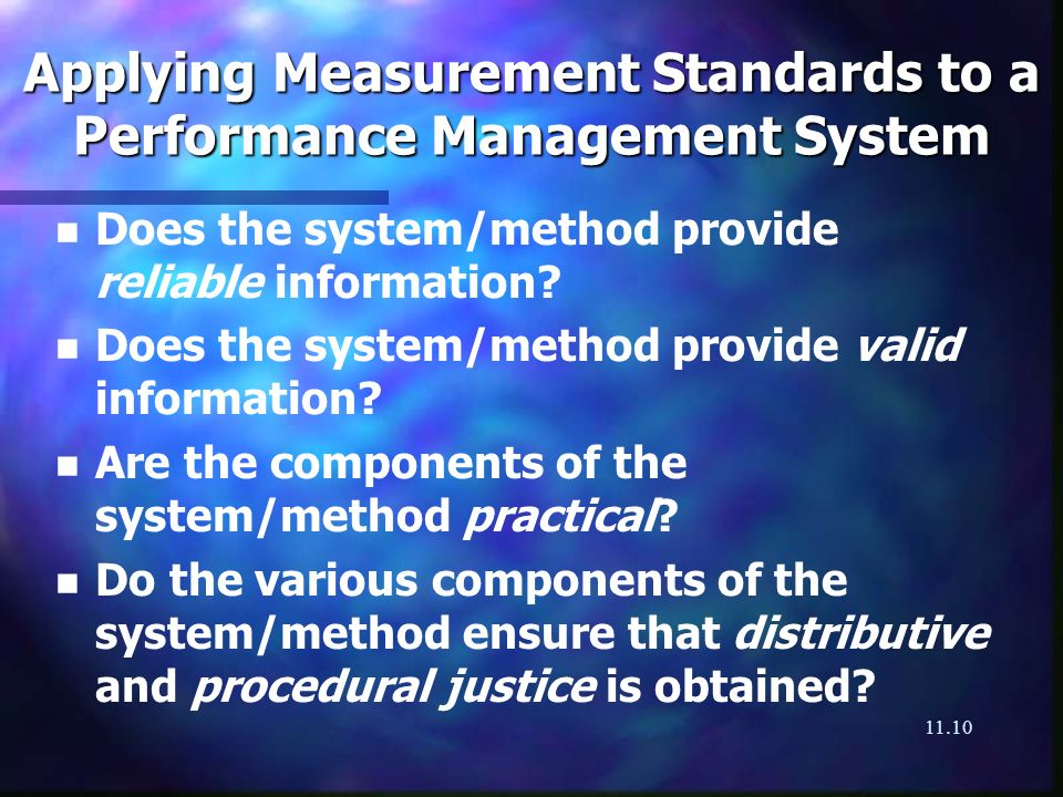11.10 Applying Measurement Standards to a Performance Management System n n Does the system/method provide reliable information? n n Does the system/m
