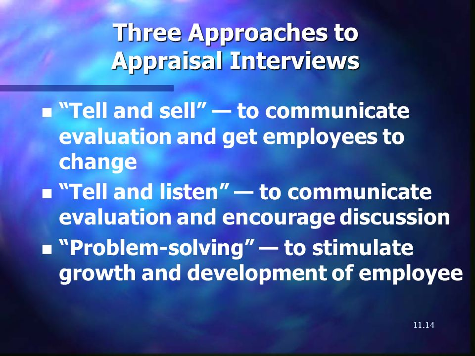 11.14 Three Approaches to Appraisal Interviews n n Tell and sell to communicate evaluation and get employees to change n n Tell and listen to communic