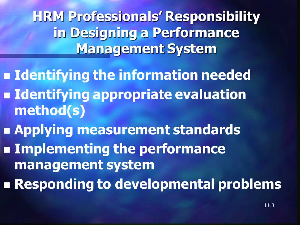 11.3 HRM Professionals Responsibility in Designing a Performance Management System n n Identifying the information needed n n Identifying appropriate