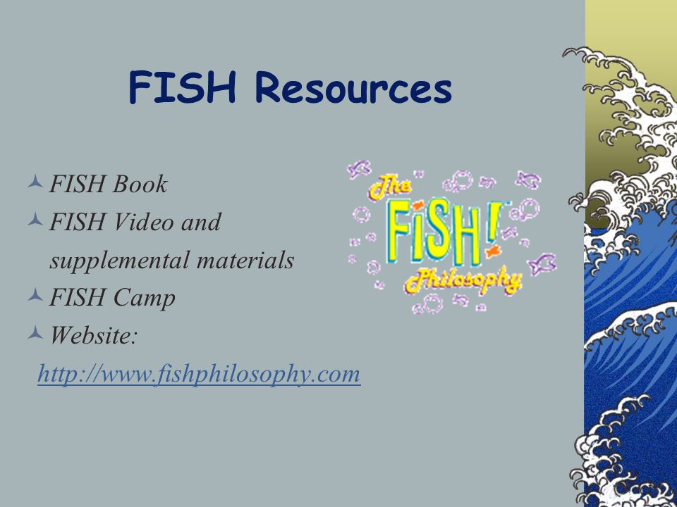 FISH Resources FISH Book FISH Video and supplemental materials FISH Camp Website: