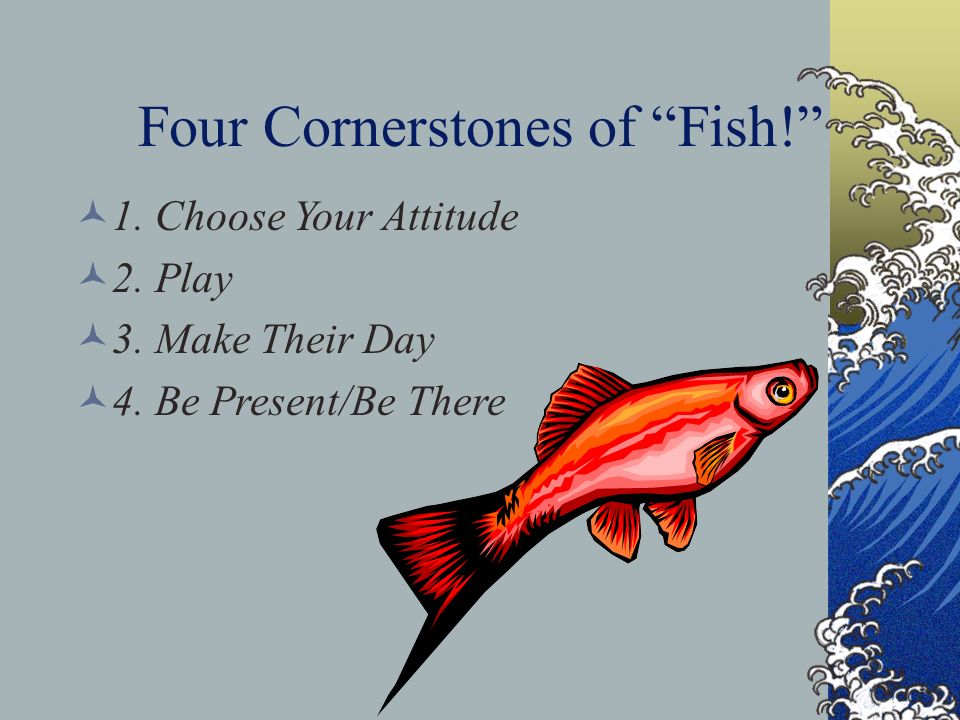 Four Cornerstones of Fish! 1. Choose Your Attitude 2. Play 3. Make Their Day 4. Be Present/Be There