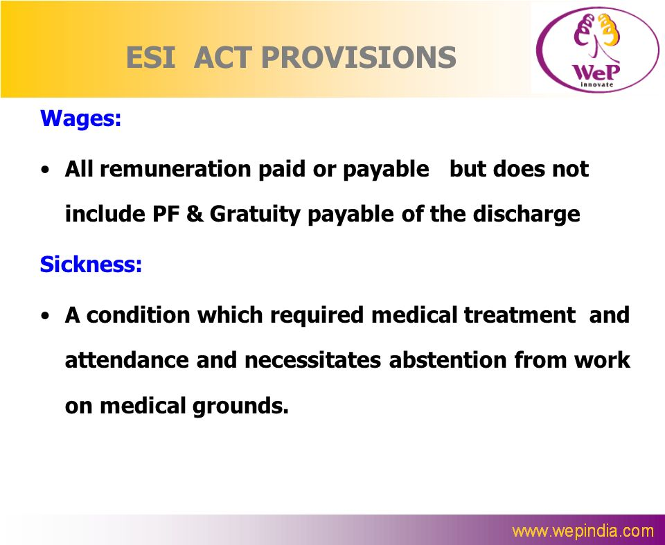 ESI ACT PROVISIONS Wages: All remuneration paid or payable but does not include PF & Gratuity payable of the discharge Sickness: A condition which req