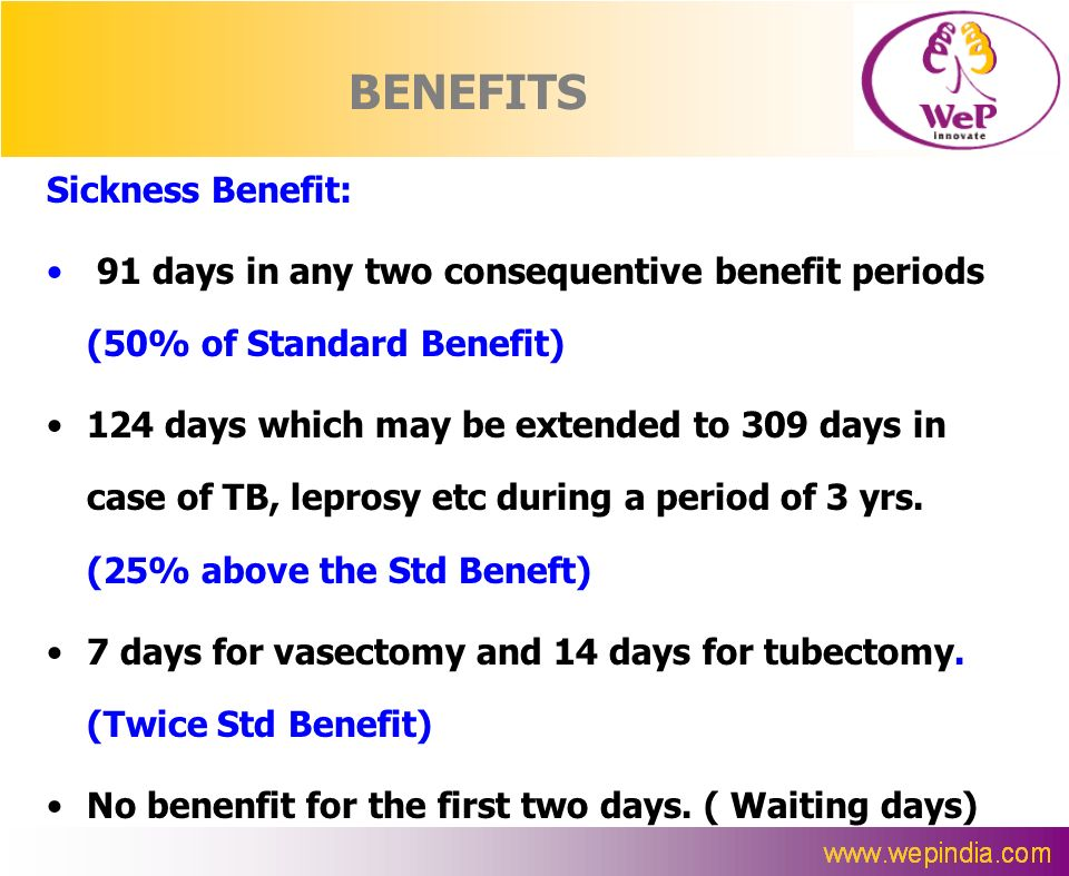 BENEFITS Sickness Benefit: 91 days in any two consequentive benefit periods (50% of Standard Benefit) 124 days which may be extended to 309 days in ca