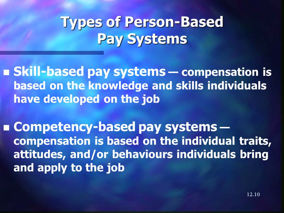 12.10 Types of Person-Based Pay Systems n n Skill-based pay systems compensation is based on the knowledge and skills individuals have developed on th