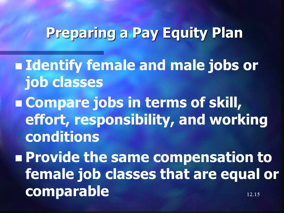 12.15 Preparing a Pay Equity Plan n n Identify female and male jobs or job classes n n Compare jobs in terms of skill, effort, responsibility, and wor