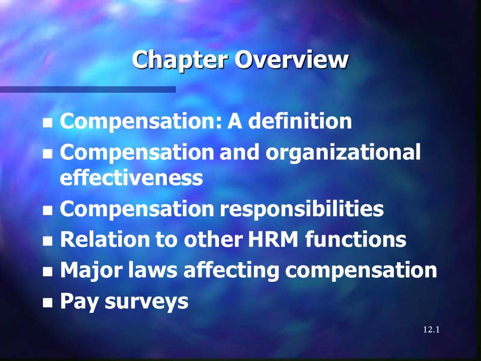 12.1 Chapter Overview n n Compensation: A definition n n Compensation and organizational effectiveness n n Compensation responsibilities n n Relation