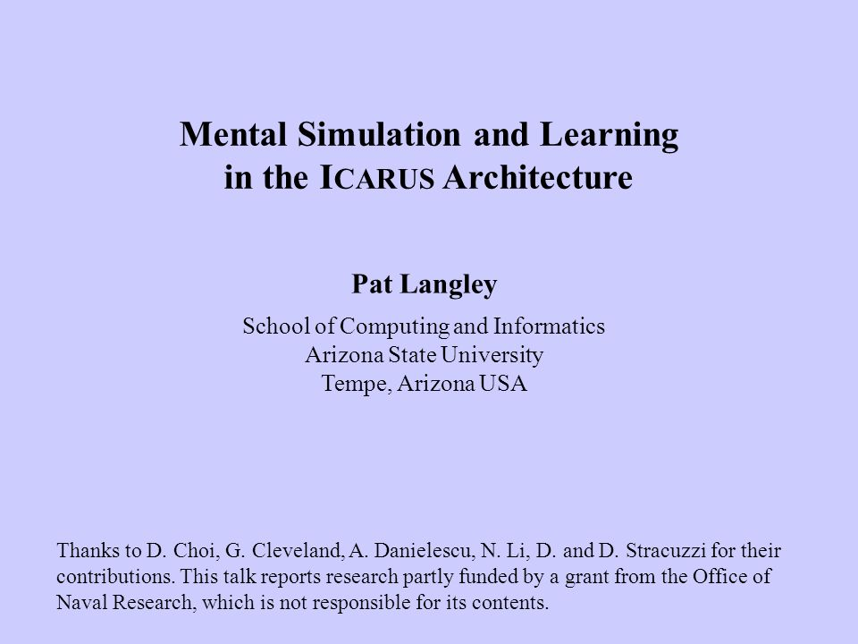 Pat Langley School of Computing and Informatics Arizona State University Tempe, Arizona USA Mental Simulation and Learning in the I CARUS Architecture Thanks to D.