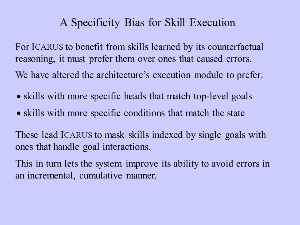 A Specificity Bias for Skill Execution skills with more specific heads that match top-level goals skills with more specific conditions that match the state For I CARUS to benefit from skills learned by its counterfactual reasoning, it must prefer them over ones that caused errors.